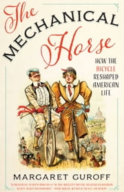 The Mechanical Horse - How the Bicycle Reshaped American Life ebook by Margaret Guroff