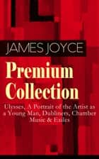 JAMES JOYCE Premium Collection: Ulysses, A Portrait of the Artist as a Young Man, Dubliners, Chamber Music & Exiles ebook by James Joyce