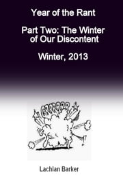 Year of the Rant. Part Two: The Winter of Our Discontent, Winter, 2013. ebook by Lachlan Barker