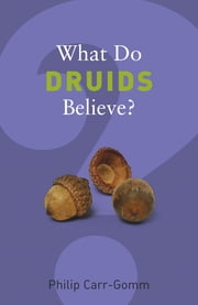 What Do Druids Believe? ebook by Philip Carr-Gomm