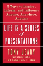 Life Is a Series of Presentations - 8 Ways to Punch Up Your People Skills at Work, at Home, Anytime, Anywhere ebook by Tony Jeary, Kim Dower, J.E. Fishman