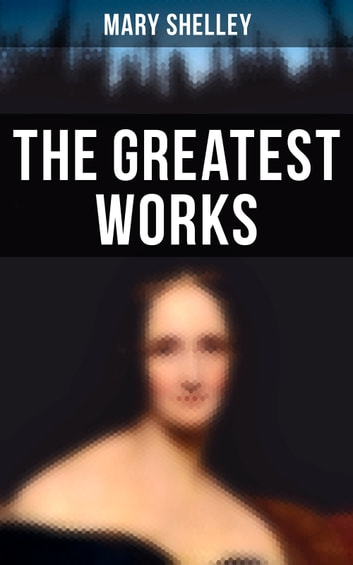 The Greatest Works of Mary Shelley ebook by Mary Shelley