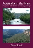 Australia in the Raw - An eclectic collection of meandering musings ebook by Peter Smith