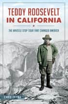 Teddy Roosevelt in California - The Whistle Stop Tour That Changed America 電子書籍 by Chris Epting