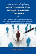 How to Land a Top-Paying Adult English as a second language teachers Job: Your Complete Guide to Opportunities, Resumes and Cover Letters, Interviews, Salaries, Promotions, What to Expect From Recruiters and More ebook by Hoover Rose