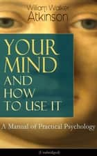 Your Mind and How to Use It: A Manual of Practical Psychology (Unabridged) - From the American pioneer of the New Thought movement, known for Thought Vibration, The Secret of Success, The Arcane Teachings & Reincarnation and the Law of Karma ebook by William Walker Atkinson