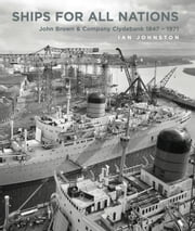 Ships for all Nations: John Brown & Company Clydebank 1847-1971 ebook by Johnston, Ian
