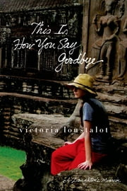 This Is How You Say Goodbye - A Daughter's Memoir ebook by Victoria Loustalot