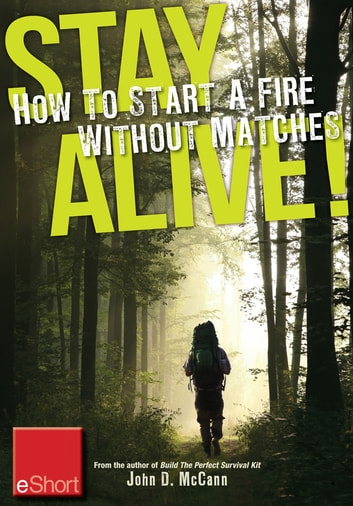 Stay Alive - How to Start a Fire without Matches eShort - Discover the best ways to start a fire for wilderness survival & emergency prepa redness. ebook by John McCann