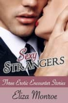 Sexy Strangers - Erotic Encounters Collection ebook by Eliza Monroe
