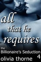 All That He Requires (The Billionaire's Seduction Part 4) - The Billionaire's Seduction, #4 ebook by Olivia Thorne