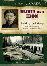 I Am Canada: Blood and Iron - Building the Railway, Lee Heen-gwong, British Columbia, 1882 ebook by Paul Yee