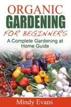 Organic Gardening For Beginners: A Complete Gardening at Home Guide ebook by Mindy Evans