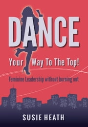 Dance Your Way to the Top!: Feminine Leadership without burning out ebook by Susie Heath