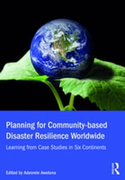 Planning for Community-based Disaster Resilience Worldwide - Learning from Case Studies in Six Continents ebook by Adenrele Awotona