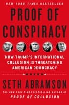 Proof of Conspiracy - How Trump's International Collusion Is Threatening American Democracy eBook by Seth Abramson