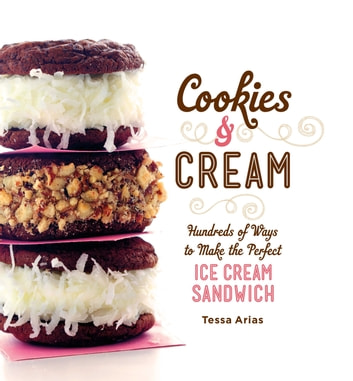 Cookies & Cream - Hundreds of Ways to Make the Perfect Ice Cream Sandwich ebook by Tessa Arias