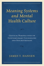 Meaning Systems and Mental Health Culture - Critical Perspectives on Contemporary Counseling and Psychotherapy ebook by James T. Hansen