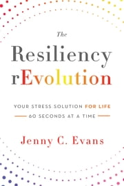 The Resiliency rEvolution: Your Stress Solution for Life, 60 Seconds at a Time ebook by Jenny C. Evans