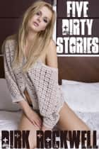 Five Dirty Stories ebook by Dirk Rockwell