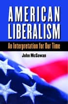 American Liberalism - An Interpretation for Our Time ebook by John McGowan