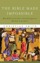 Bible Made Impossible, The - Why Biblicism Is Not a Truly Evangelical Reading of Scripture ebook by Christian Smith