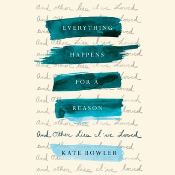 Everything Happens for a Reason - And Other Lies I've Loved audiobook by Kate Bowler
