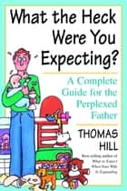 What the Heck Were You Expecting? - A Complete Guide for the Perplexed Father ebook by Thomas Hill