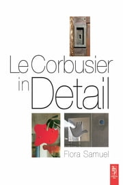 Le Corbusier in Detail ebook by Flora Samuel