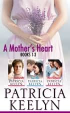 A Mother's Heart Box Set - Books 1 - 3 ebook by Patricia Keelyn