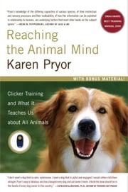 Reaching the Animal Mind - Clicker Training and What It Teaches Us About All Animals ebook by Karen Pryor