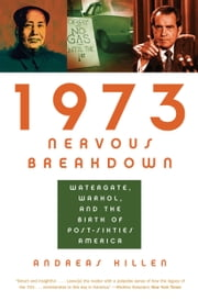 1973 Nervous Breakdown: Watergate, Warhol, and the Birth of Post-Sixties America - Watergate, Warhol, and the Birth of Post-Sixties America ebook by Andreas Killen
