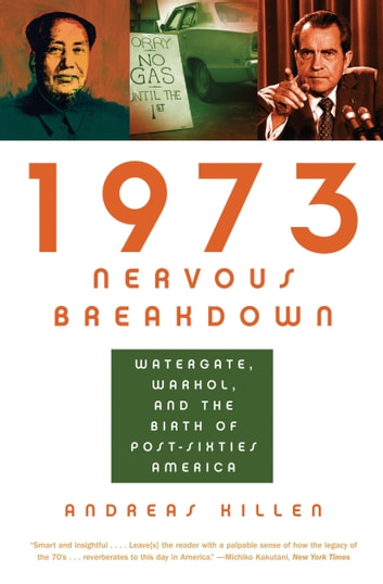 1973 Nervous Breakdown - Watergate, Warhol, and the Birth of Post-Sixties America ebook by Andreas Killen