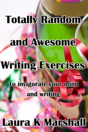 Totally Random and Awesome Writing Exercises ebook by Laura K Marshall