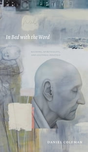 In Bed with the Word - Reading, Spirituality, and Cultural Politics ebook by Daniel Coleman