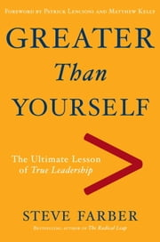 Greater Than Yourself - The Ultimate Lesson of True Leadership ebook by Steve Farber,Patrick Lencioni,Matthew Kelly