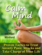 Calm Mind: Proven Tactics to Treat Anxiety Panic Attacks and Take Charge of Your Life ebook by Michael Winford