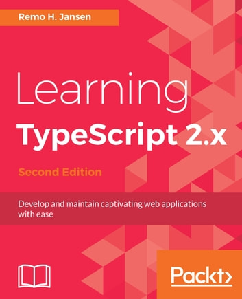 Learning TypeScript 2.x - Develop and maintain captivating web applications with ease, 2nd Edition ebook by Remo H. Jansen