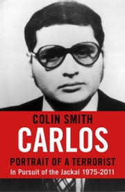 Carlos: Portrait of a Terrorist - In Pursuit of the Jackal, 1975-2011 ebook by Colin Smith