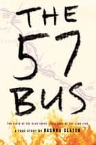 The 57 Bus - A True Story of Two Teenagers and the Crime That Changed Their Lives ebook by Dashka Slater