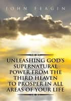 Unleashing God's Supernatural Power from the Third Heaven to Prosper in All Areas of Your Life ebook by John Feagin