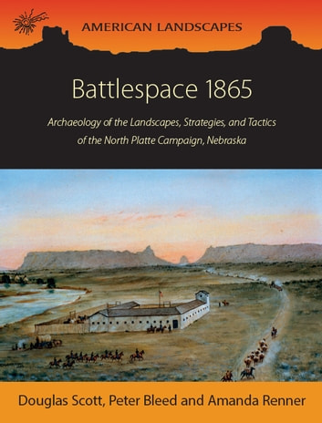 Battlespace 1865 - Archaeology of the Landscapes, Strategies, and Tactics of the North Platte Campaign, Nebraska ebook by Douglas D. Scott,Peter Bleed,Amanda Renner