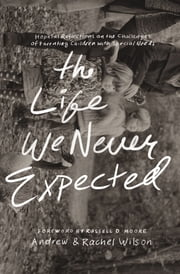 The Life We Never Expected - Hopeful Reflections on the Challenges of Parenting Children with Special Needs ebook by Andrew and Rachel Wilson,Russell Moore