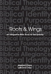 Roots & Wings - An Integrative Bible Study For Discipleship ebook by Edmund Chan, Ann Chan