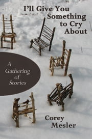 I'll Give You Something to Cry About: A Gathering of Stories ebook by Corey Mesler