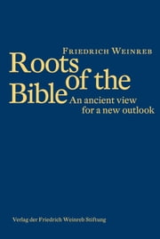 Roots of the Bible - An Ancient View for a New Outlook ebook by Friedrich Weinreb