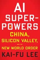 AI Superpowers - China, Silicon Valley, and the New World Order eBook by Kai-Fu Lee