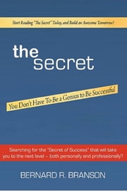 The Secret - You Don't Have To Be a Genius to Be Successful ebook by Bernard R. Branson