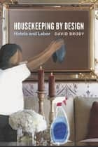 Housekeeping by Design - Hotels and Labor ebook by David Brody
