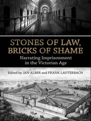 Stones of Law, Bricks of Shame - Narrating Imprisonment in the Victorian Age ebook by Jan Alber,Frank Lauterbach